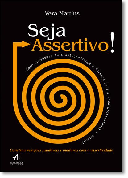 Seja Assertivo: Como Conseguir Mais Autoconfiança e Firmeza na Sua Vida Profissional e Pessoal, livro de Vera Martins