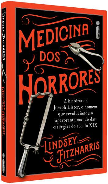 Medicina Dos Horrores: A história de Joseph Lister, o homem que revolucionou o apavorante mundo das cirurgias do século XIX, livro de Lindsey Fizharris