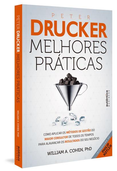 Peter Drucker. Melhores Práticas. Como Aplicar os Métodos de Gestão do Maior Consultor de Todos os Tempos Para Alavancar os Resultados do Seu Negócio, livro de Ph. D William A. Cohen