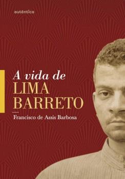 A vida de Lima Barreto - (1881-1922) - 11ª edição, livro de Francisco de Assis Barbosa