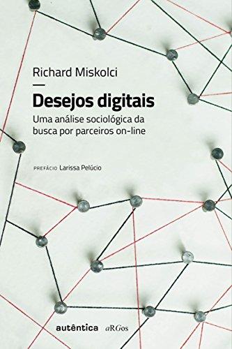 Desejos Digitais. Uma Análise Sociológica da Busca por Parceiros Online, livro de Richard Miskolci