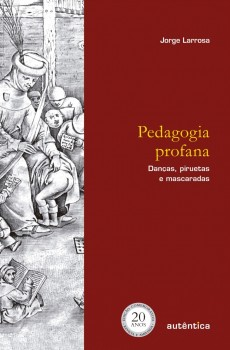 Pedagogia profana - Danças, piruetas e mascaradas - 6ª edição, livro de Jorge Larrosa