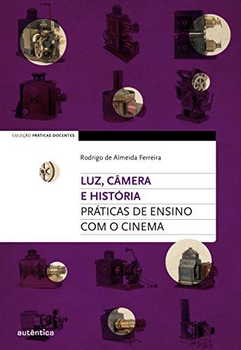 Luz, Câmera e História! Práticas de ensino com o cinema, livro de Rodrigo de Almeida Ferreira