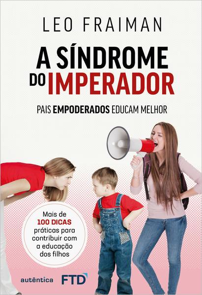 A síndrome do imperador. Pais empoderados educam melhor, livro de Leo Fraiman