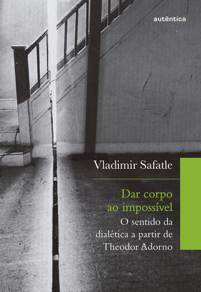 Dar corpo ao impossível. O sentido da dialética a partir de Theodor Adorno, livro de Vladimir Safatle