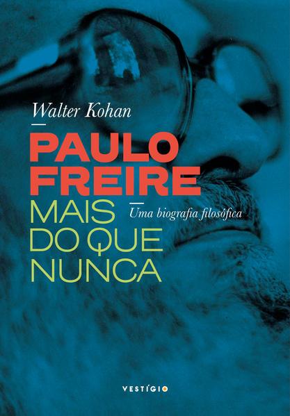 Paulo Freire mais do que nunca. Uma biografia filosófica, livro de Walter Kohan