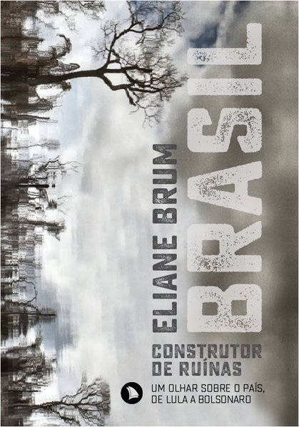 Brasil, construtor de ruínas. Um olhar sobre o país, de Lula a Bolsonaro, livro de Eliane Brum