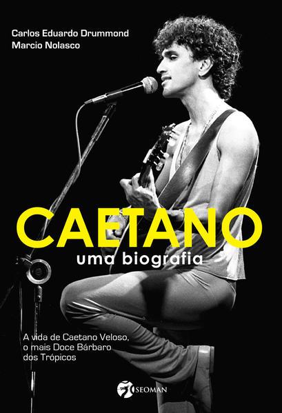 Caetano - Uma biografia - A vida de Caetano Veloso, o mais doce bárbaro dos trópicos, livro de Carlos Eduardo Drummond, Marcio Nolasco