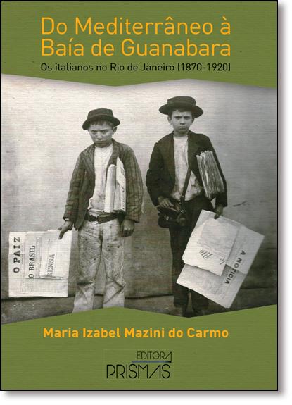 Do Mediterrâneo À Baia de Guanabara: Os Italianos no Rio de Janeiro (1870-1920), livro de Maria Izabel Manzini do Carmo