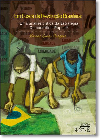 Em Busca da Revoluçao Brasileira: Uma Análise Crítica da Estratégia Democrático - Popular, livro de Morena Gomes Marques