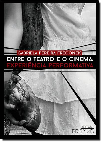 Entre o Teatro e o Cinema: Experiência Performativa, livro de Gabriela Pereira Fregoneis