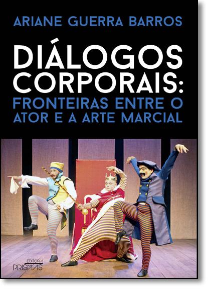Diálogos Corporais: Fronteiras Entre o Ator e a Arte Marcial, livro de Ariane Guerra Barros