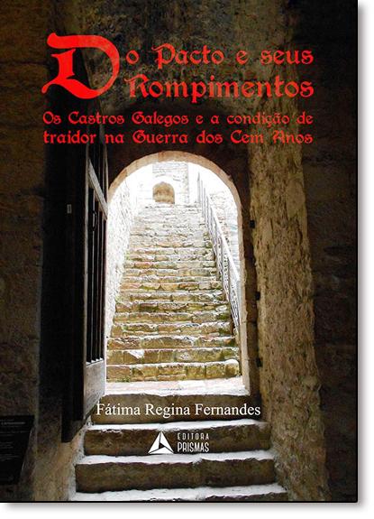 Do Pacto e Seus Rompimentos: Os Castros Galegos e a Condição de Traidor na Guerra dos Cem Anos, livro de Fátima Regina Fernandes