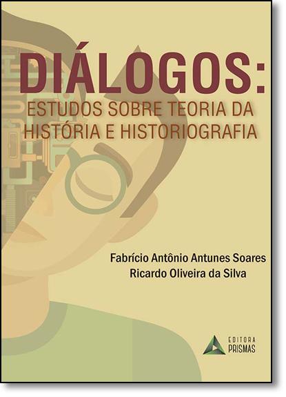 Dialogos Estudos Sobre Teoria da Historia e Historiografia, livro de Fabricio Antonio Antunes Soares