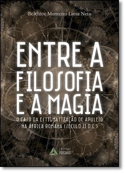 Entre a Filosofia e a Magia: O Caso da Estigmatização de Apuleio na África Romana ( Século Ii D.c ), livro de Belchior Monteiro Lima