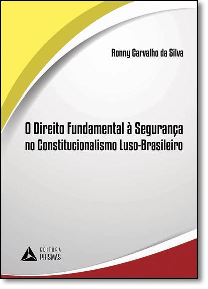 Direito Fundamental Á Segurança no Constitucionalismo Luso-brasileiro, O, livro de Ronny Carvalho Da Silva