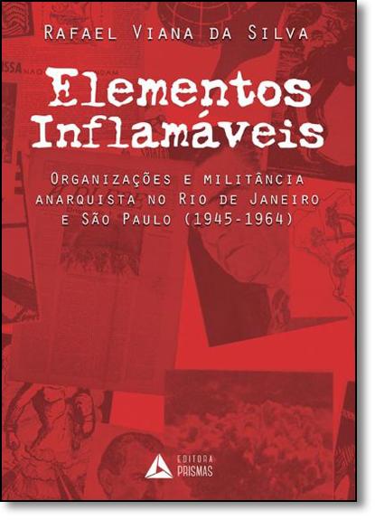 Elementos Inflamáveis: Organizações e Militância Anarquista no Rio de Janeiro e São Paulo ( 1945-1964 ), livro de Rafael Viana da Silva