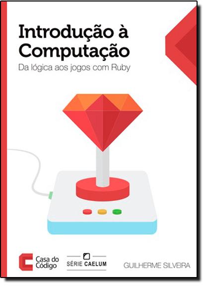 Introdução À Computação: Da Lógica aos Jogos Com Ruby, livro de Guilherme Silveira