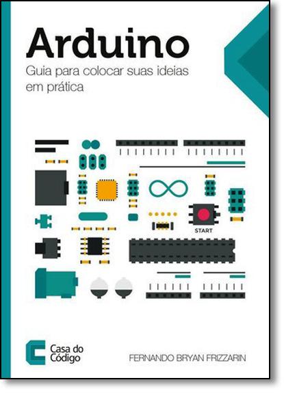 Arduino: Guia Para Colocar Suas Ideias em Prática, livro de Fernando Bryan Frizzarin