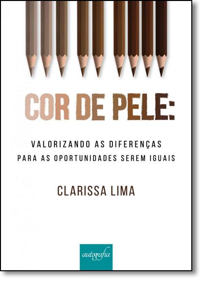 Cor de Pele: Valorizando as Diferenças Para as Oportunidades Serem Iguais, livro de Clarissa Lima