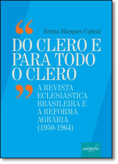 Do Clero e Para Todo o Clero: A Revista Eclesiástica Brasileira e a Reforma Agrária (1950-1964), livro de Bruna Marques Cabral
