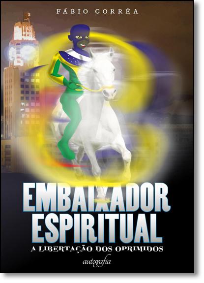 Embaixador Espiritual: A Libertação dos Oprimidos, livro de Fabio Correa