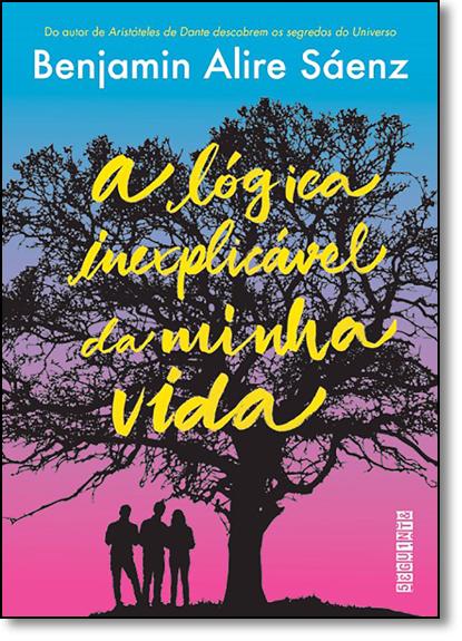 Lógica Inexplicável da Minha Vida, A, livro de Benjamin Alire Sáenz