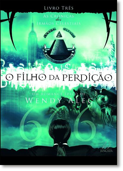 Filho da Perdição, O - Vol.3 - Série As Crônicas dos Irmãos Celestiais, livro de Wendy Alec