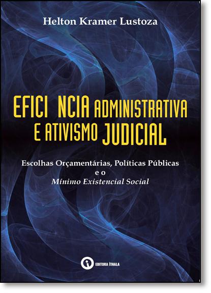 Eficiência Administrativa e Ativismo Judicial: Escolhas Orçamentárias, Políticas Públicas e Mínimo Existencial Social, livro de Helton Kramer Lustoza