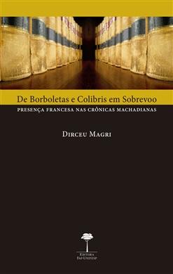 De Borboletas e Colibris em Sobrevoo - Presença Francesa nas Crônicas Machadianas, livro de Dirceu Magri