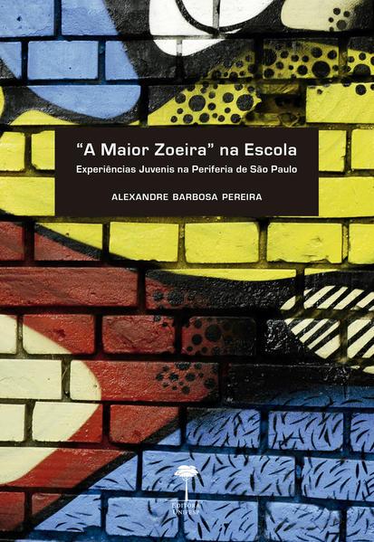 """""""A maior zoeira"""" na escola. Experiências juvenis na periferia de São Paulo, livro de Alexandre Barbosa Pereira"""