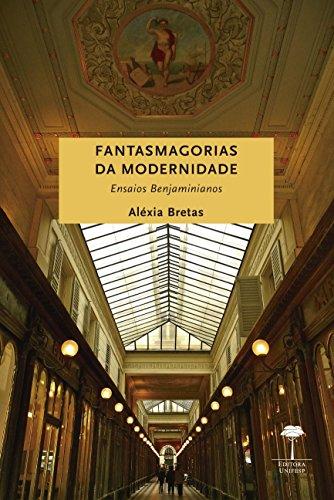 Fantasmagorias da modernidade - Ensaios benjaminianos, livro de Aléxia Bretas