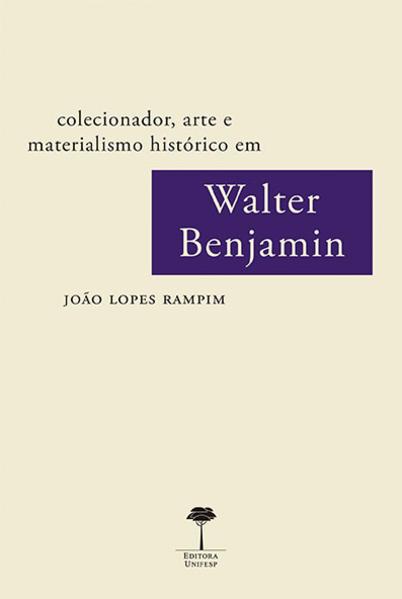 Colecionador, arte e materialismo histórico em Walter Benjamin, livro de João Lopes Rampim