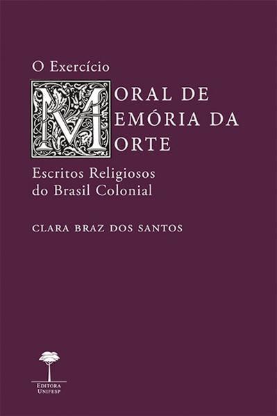 O exercício moral de memória da morte. Escritos religiosos do Brasil colonial, livro de Clara Braz dos Santos