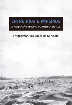 Entre rios e impérios. A navegação fluvial na América do Sul, livro de Francismar Alex Lopes de Carvalho