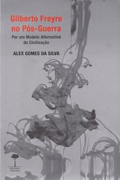 Gilberto Freyre no pós-guerra - Por um modelo alternativo de civilização, livro de Alex Gomes da Silva