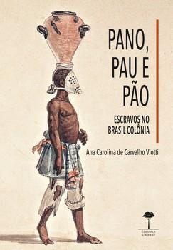 Pano, pau e pão - Escravos no Brasil Colônia, livro de Ana Carolina de Carvalho Viotti