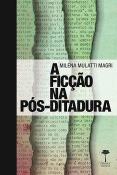 A ficção na pós-ditadura. Caio Fernando Abreu, Bernardo Carvalho e Milton Hatoum, livro de Milena Mulatti Magri