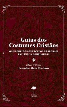 Guias dos costumes cristãos - Os primeiros opúsculos pastorais em língua portuguesa, livro de Leandro Alves Teodoro