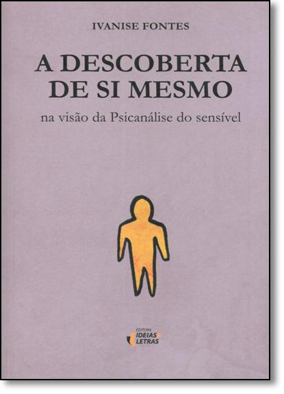 Descoberta de si Mesmo, A: Na Visão da Psicanálise do Sensível, livro de Ivanise Fontes