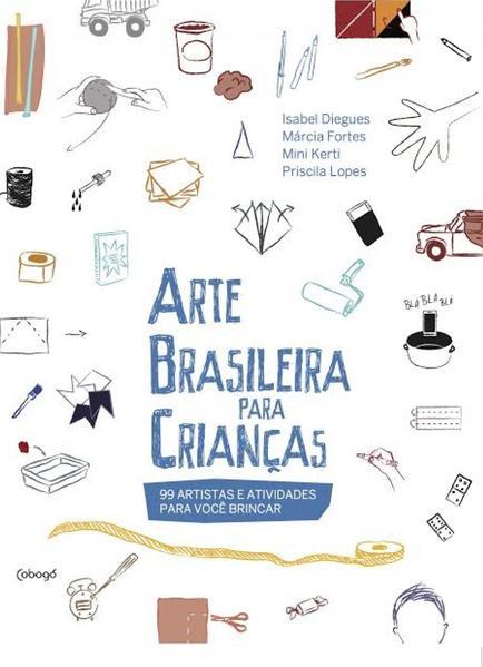 Arte brasileira para crianças. 99 artistas e atividades para você brincar, livro de Isabel Diegues, Márcia Fortes, Mini Kerti, Priscila Lopes