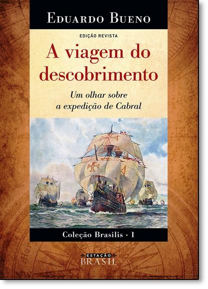 Viagem do Descobrimento, A: Um Olhar Sobre a Expedição de Cabral - Vol.1 - Coleção Brasilis, livro de Eduardo Bueno