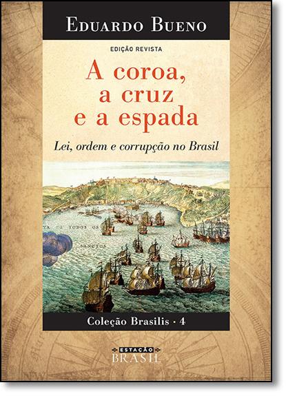 Coroa, a Cruz e a Espada, A: Lei, Ordem e Corrupção no Brasil - Vol.4 - Coleção Brasilis, livro de Eduardo Bueno
