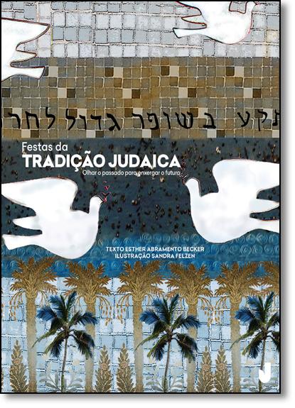 Festas da Tradição Judaica: Olhar o Passado Para Enxergar o Futuro, livro de Esther Abramento Becker