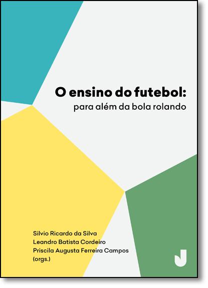 Ensino do Futebol, O: Para Além da Bola Rolando, livro de Silvio Ricardo da Silva