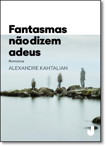 Fantasmas Não Dizem Adeus, livro de Alexandre Kahtalian