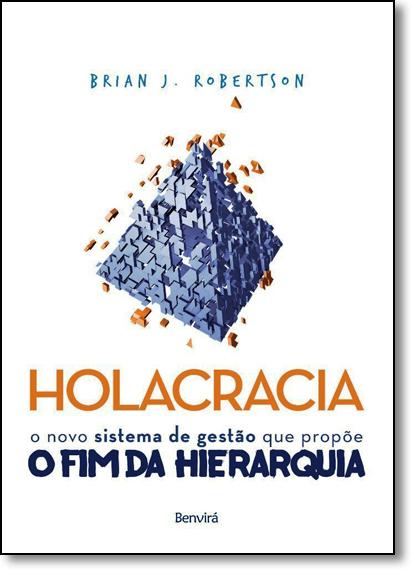 Holacracia: O Novo Sistema de Gestão que Propõe o fim da Hierarquia, livro de Brian J. Robertson