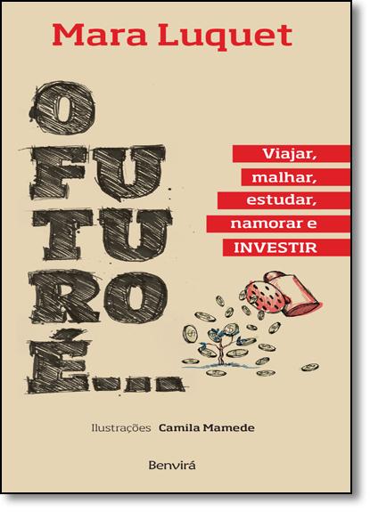 Futuro É... Viajar, Malhar, Estudar, Namorar e Investir!, O, livro de Mara Luquet