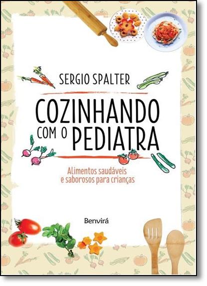 Cozinhando Com o Pediatra: Alimentos Saudáveis e Saborosos Para Crianças, livro de Sergio Spalter