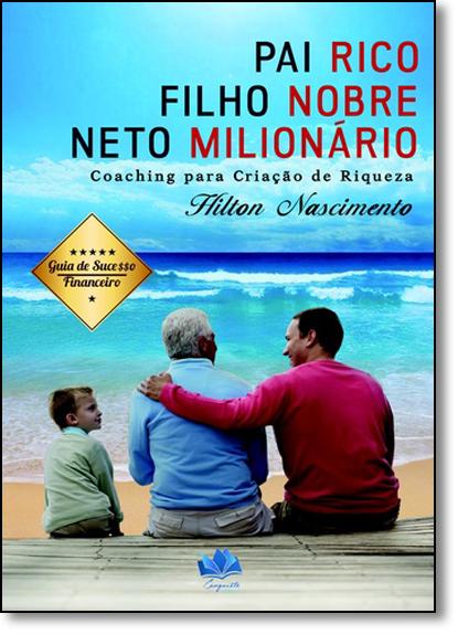 Pai Rico, Filho Nobre e Neto Milionário: Coaching Para Criação de Riqueza, livro de Hilton Ribeiro Nascimento